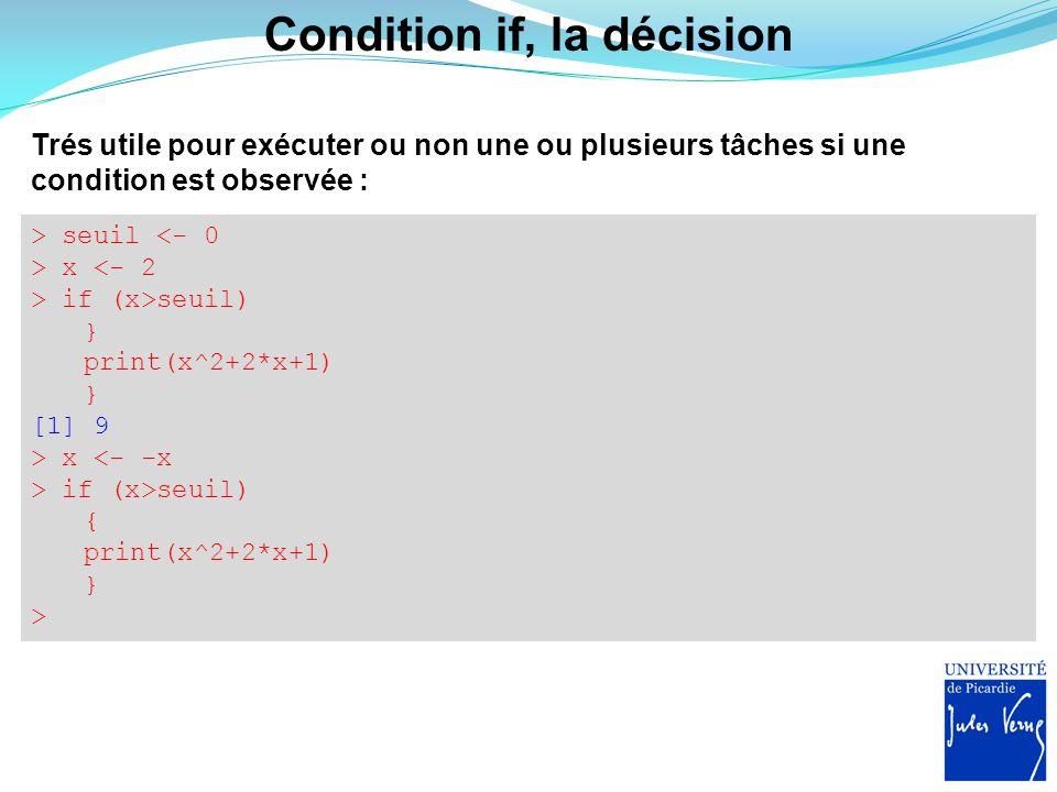 Condition if, la décision Trés utile pour exécuter ou non une ou plusieurs tâches si une condition est observée : > seuil <- 0 > x <- 2 > if (x>seuil)