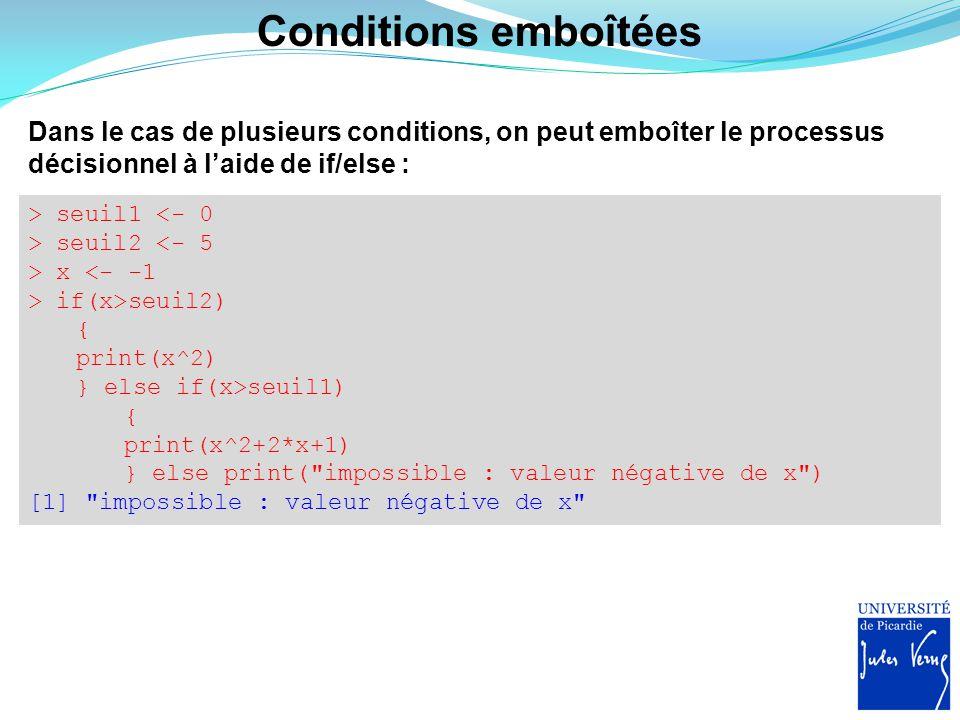 Conditions emboîtées Dans le cas de plusieurs conditions, on peut emboîter le processus décisionnel à l'aide de if/else : > seuil1 <- 0 > seuil2 <- 5