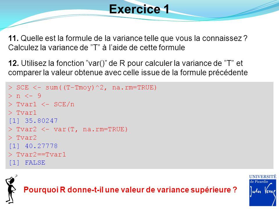 Exercice 1 > SCE <- sum((T-Tmoy)^2, na.rm=TRUE) > n <- 9 > Tvar1 <- SCE/n > Tvar1 [1] 35.80247 > Tvar2 <- var(T, na.rm=TRUE) > Tvar2 [1] 40.27778 > Tv