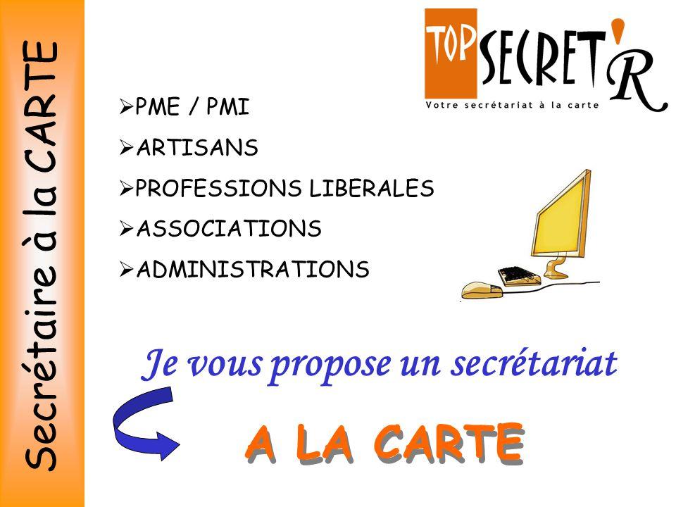 Je vous propose un secrétariat  PME / PMI  ARTISANS  PROFESSIONS LIBERALES  ASSOCIATIONS  ADMINISTRATIONS A LA CARTE Secrétaire à la CARTE