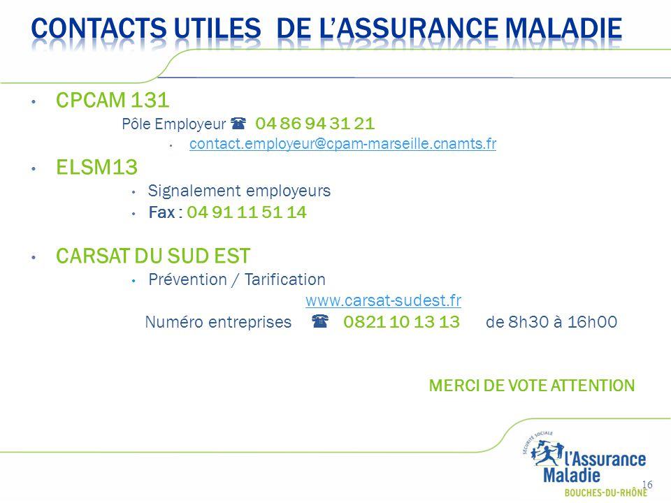 CPCAM 131 Pôle Employeur  04 86 94 31 21 contact.employeur@cpam-marseille.cnamts.fr ELSM13 Signalement employeurs Fax : 04 91 11 51 14 CARSAT DU SUD