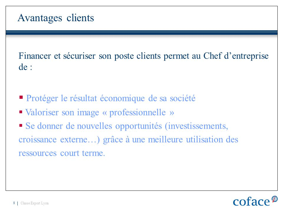 Classe Export Lyon 8 Avantages clients Financer et sécuriser son poste clients permet au Chef d'entreprise de :  Protéger le résultat économique de s