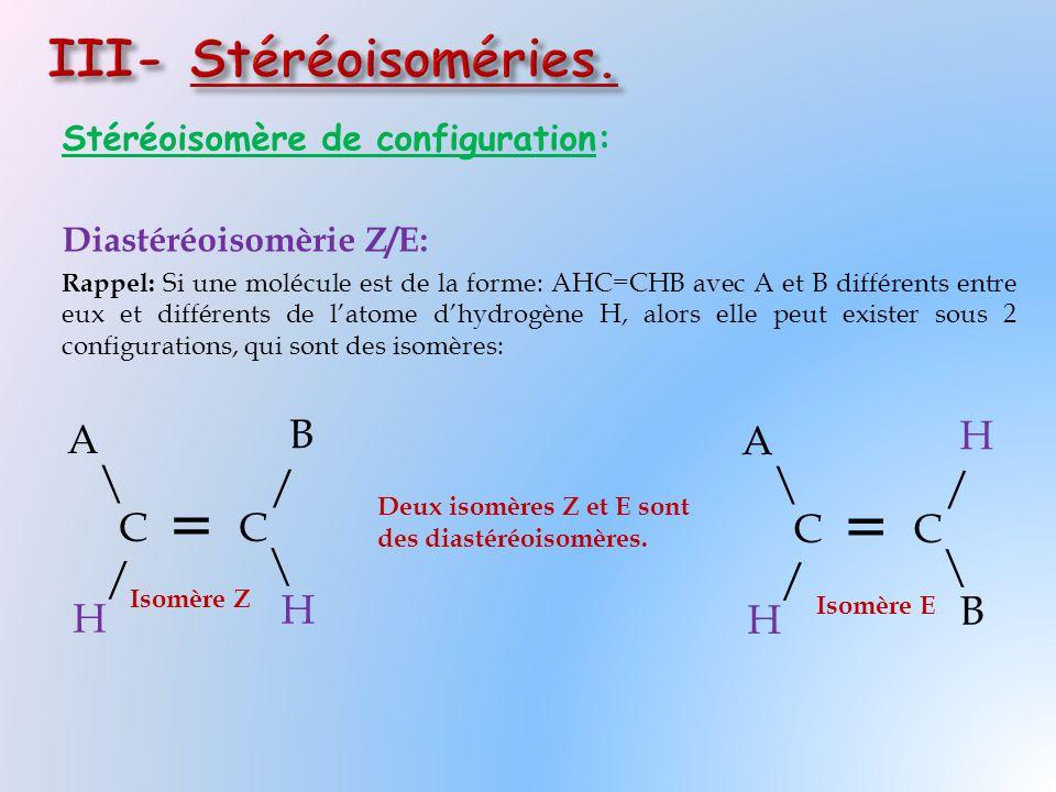 Stéréoisomère de configuration: Diastéréoisomèrie Z/E: Rappel: Si une molécule est de la forme: AHC=CHB avec A et B différents entre eux et différents