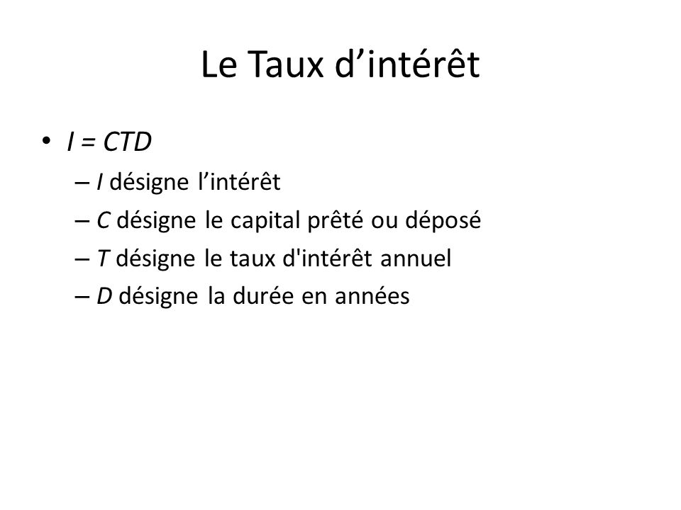 Le Taux d'intérêt I = CTD – I désigne l'intérêt – C désigne le capital prêté ou déposé – T désigne le taux d intérêt annuel – D désigne la durée en années