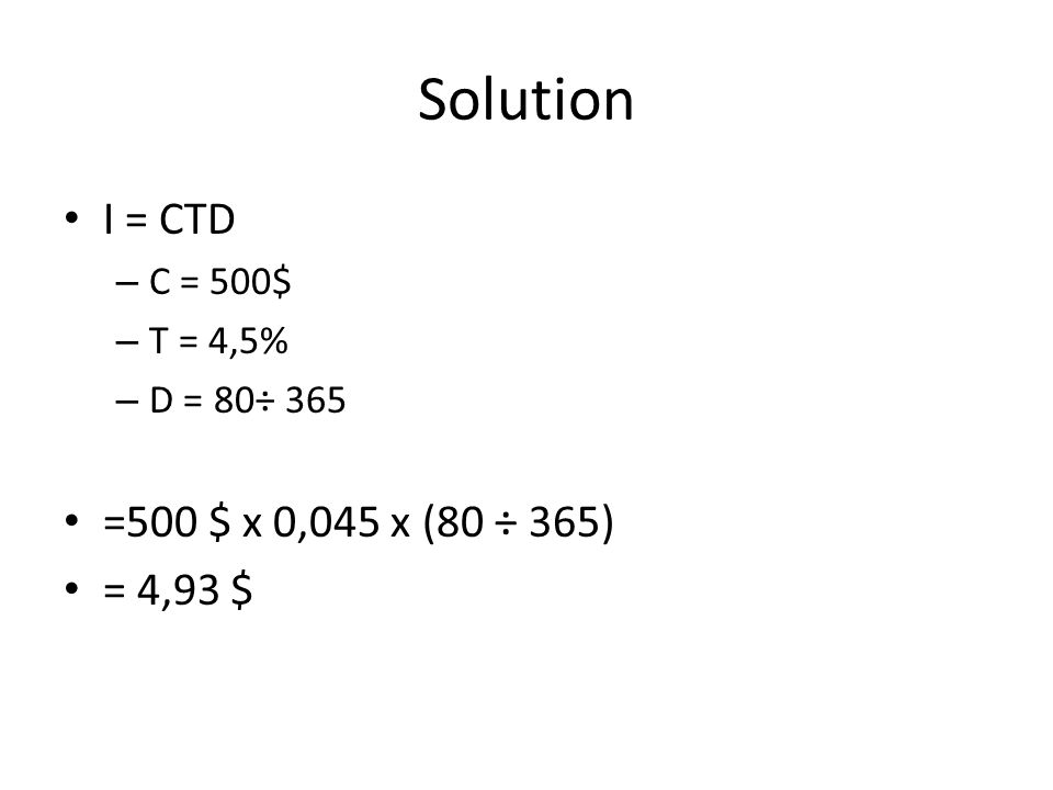 Solution I = CTD – C = 500$ – T = 4,5% – D = 80÷ 365 =500 $ x 0,045 x (80 ÷ 365) = 4,93 $