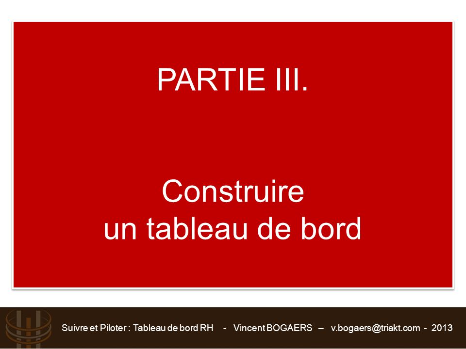 Suivre et Piloter : Tableau de bord RH - Vincent BOGAERS – v.bogaers@triakt.com - 2013 PARTIE III. Construire un tableau de bord PARTIE III. Construir