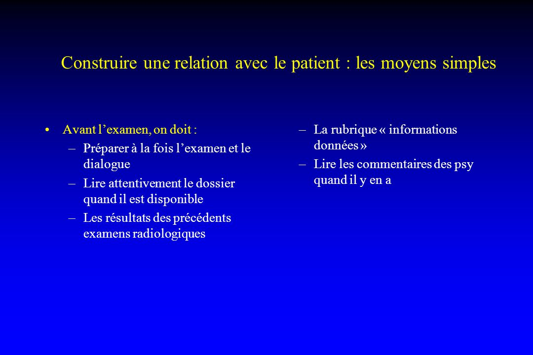 Construire une relation avec le patient : les moyens simples Avant l'examen, on doit : –Préparer à la fois l'examen et le dialogue –Lire attentivement
