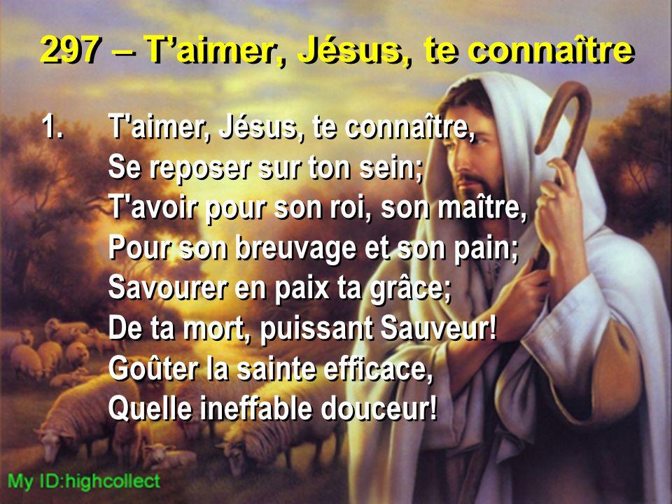 297 – T'aimer, Jésus, te connaître 1.T'aimer, Jésus, te connaître, Se reposer sur ton sein; T'avoir pour son roi, son maître, Pour son breuvage et son
