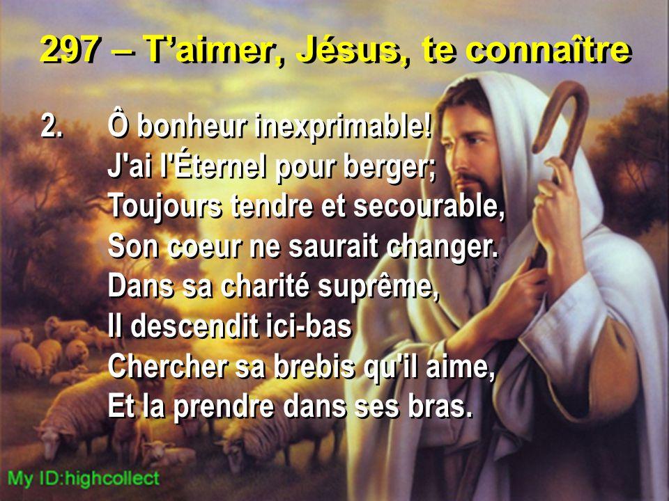 297 – T'aimer, Jésus, te connaître 2.Ô bonheur inexprimable! J'ai l'Éternel pour berger; Toujours tendre et secourable, Son coeur ne saurait changer.