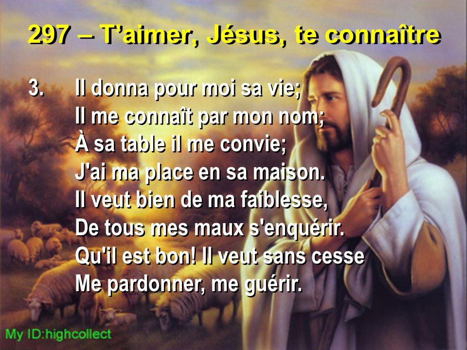 297 – T'aimer, Jésus, te connaître 3.Il donna pour moi sa vie; Il me connaît par mon nom; À sa table il me convie; J'ai ma place en sa maison. Il veut