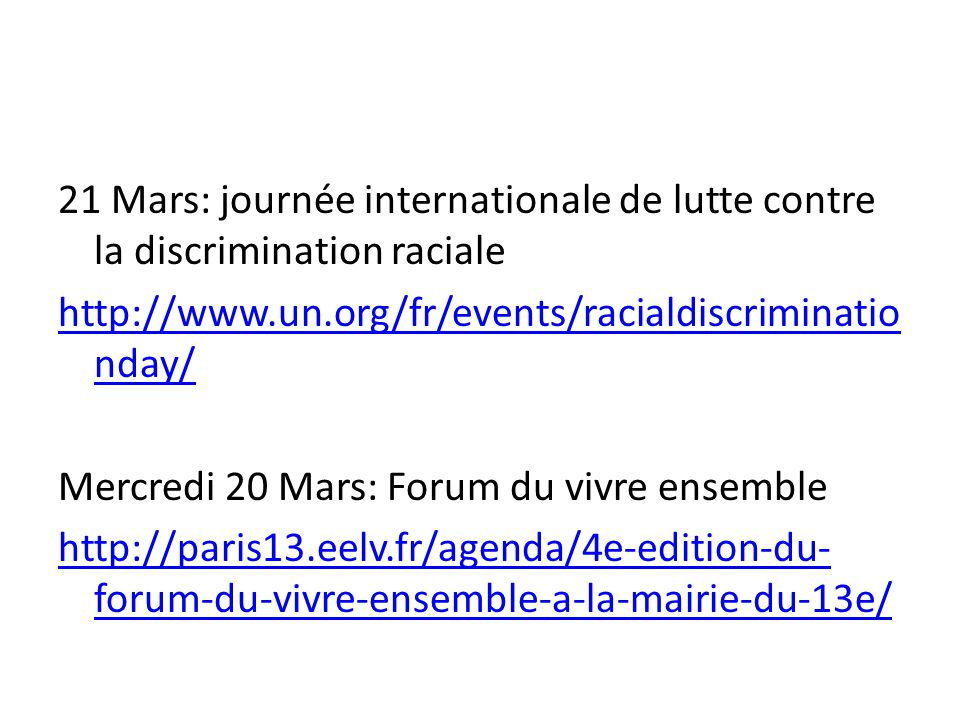 21 Mars: journée internationale de lutte contre la discrimination raciale http://www.un.org/fr/events/racialdiscriminatio nday/ Mercredi 20 Mars: Foru