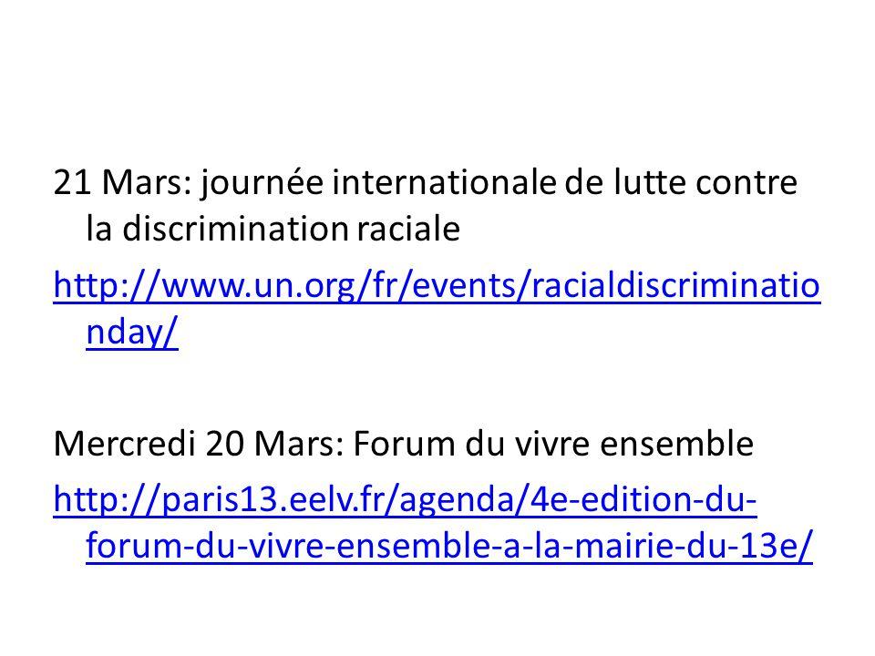 21 Mars: journée internationale de lutte contre la discrimination raciale http://www.un.org/fr/events/racialdiscriminatio nday/ Mercredi 20 Mars: Forum du vivre ensemble http://paris13.eelv.fr/agenda/4e-edition-du- forum-du-vivre-ensemble-a-la-mairie-du-13e/