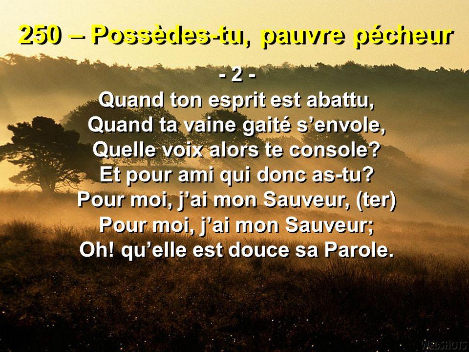 250 – Possèdes-tu, pauvre pécheur - 3 - De ton présent, de ton passé Quand tu sens la triste folie, Quand tu prends en dégoût la vie, Qui soutient ton coeur oppressé.