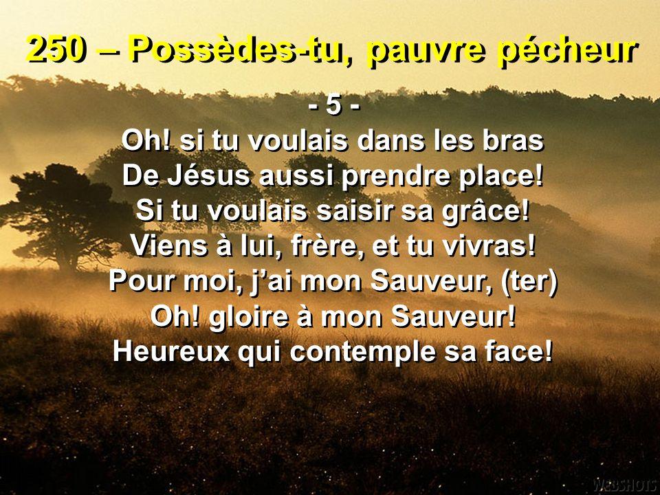 250 – Possèdes-tu, pauvre pécheur - 5 - Oh! si tu voulais dans les bras De Jésus aussi prendre place! Si tu voulais saisir sa grâce! Viens à lui, frèr