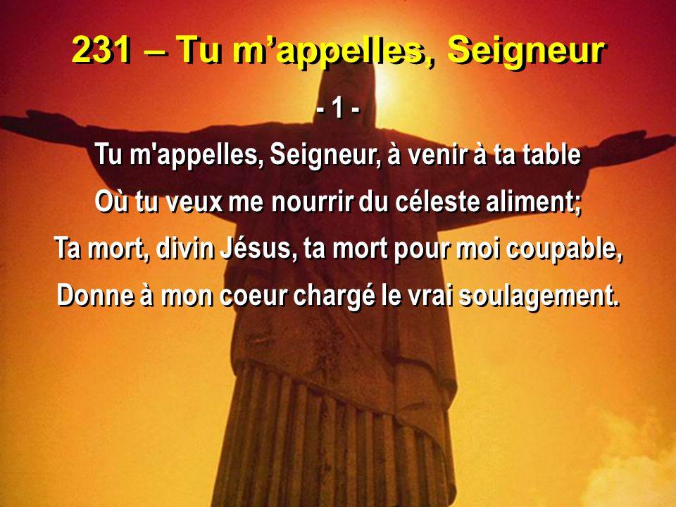 231 – Tu m'appelles, Seigneur - 1 - Tu m'appelles, Seigneur, à venir à ta table Où tu veux me nourrir du céleste aliment; Ta mort, divin Jésus, ta mor