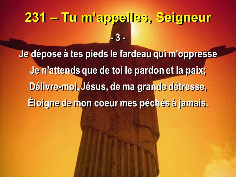 231 – Tu m'appelles, Seigneur - 3 - Je dépose à tes pieds le fardeau qui m'oppresse Je n'attends que de toi le pardon et la paix; Délivre-moi, Jésus,