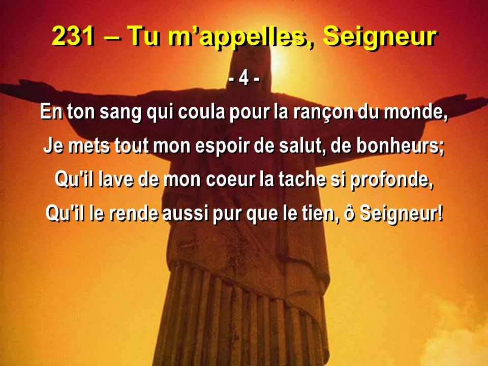 231 – Tu m'appelles, Seigneur - 4 - En ton sang qui coula pour la rançon du monde, Je mets tout mon espoir de salut, de bonheurs; Qu'il lave de mon co