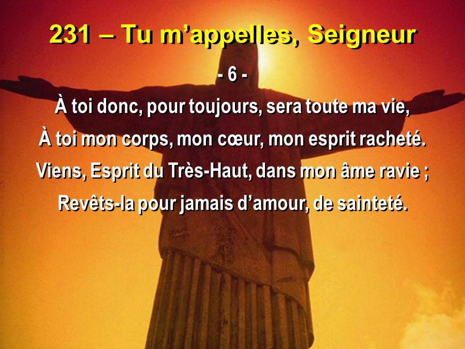 231 – Tu m'appelles, Seigneur - 6 - À toi donc, pour toujours, sera toute ma vie, À toi mon corps, mon cœur, mon esprit racheté. Viens, Esprit du Très
