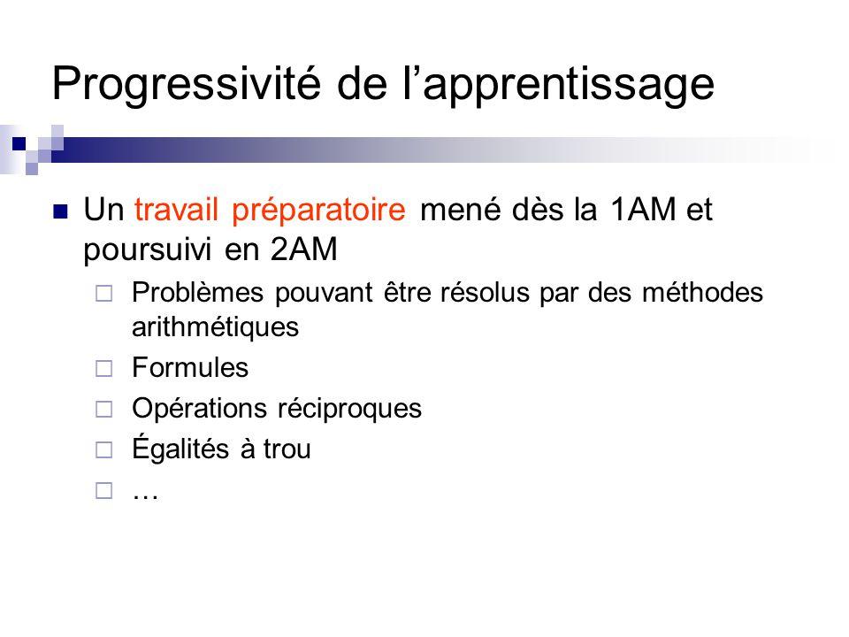 Progressivité de l'apprentissage Un travail préparatoire mené dès la 1AM et poursuivi en 2AM  Problèmes pouvant être résolus par des méthodes arithmé