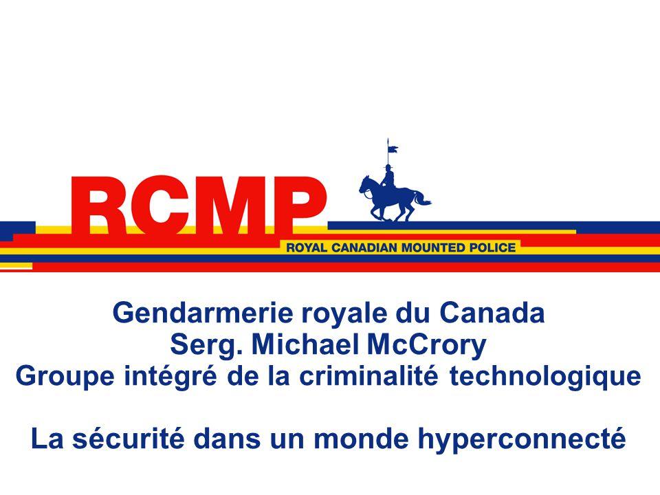 Gendarmerie royale du Canada Serg. Michael McCrory Groupe intégré de la criminalité technologique La sécurité dans un monde hyperconnecté