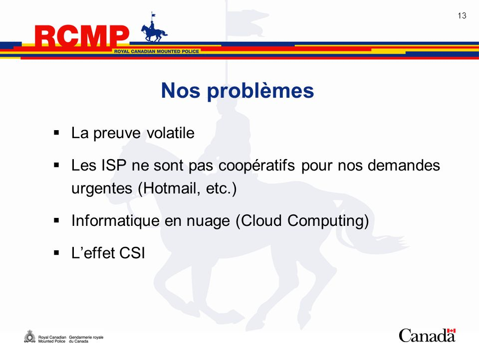 13 Nos problèmes  La preuve volatile  Les ISP ne sont pas coopératifs pour nos demandes urgentes (Hotmail, etc.)  Informatique en nuage (Cloud Comp