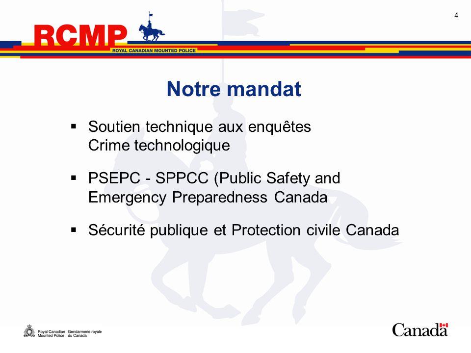 4 Notre mandat  Soutien technique aux enquêtes Crime technologique  PSEPC - SPPCC (Public Safety and Emergency Preparedness Canada  Sécurité publiq