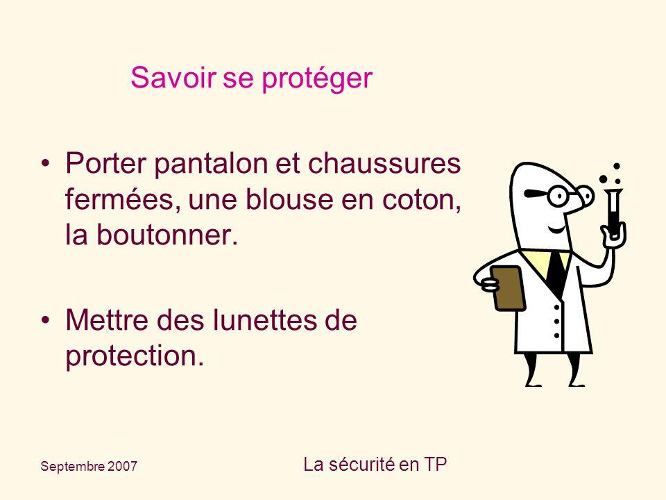 Septembre 2007 La sécurité en TP Savoir se protéger Porter pantalon et chaussures fermées, une blouse en coton, la boutonner. Mettre des lunettes de p