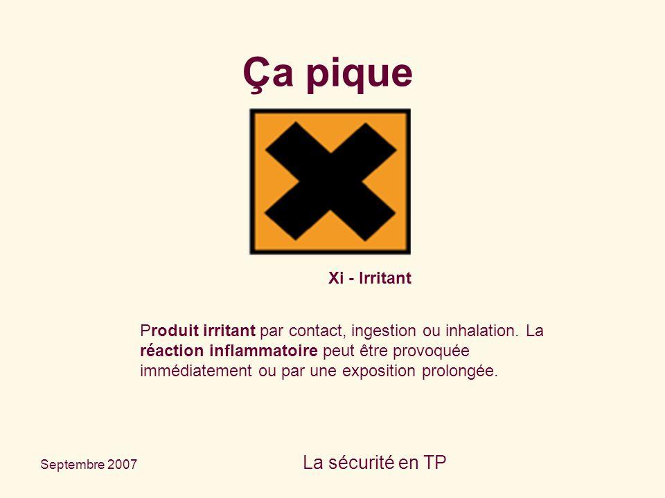 Septembre 2007 La sécurité en TP Xi - Irritant Produit irritant par contact, ingestion ou inhalation. La réaction inflammatoire peut être provoquée im
