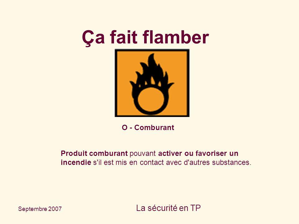 Septembre 2007 La sécurité en TP O - Comburant Produit comburant pouvant activer ou favoriser un incendie s'il est mis en contact avec d'autres substa