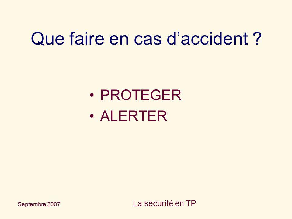 Septembre 2007 La sécurité en TP Que faire en cas d'accident ? PROTEGER ALERTER