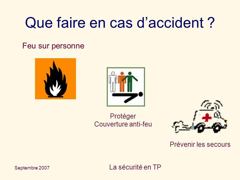 Septembre 2007 La sécurité en TP Que faire en cas d'accident ? Feu sur personne Protéger Couverture anti-feu Prévenir les secours