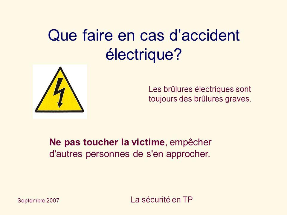 Septembre 2007 La sécurité en TP Que faire en cas d'accident électrique? Ne pas toucher la victime, empêcher d'autres personnes de s'en approcher. Les