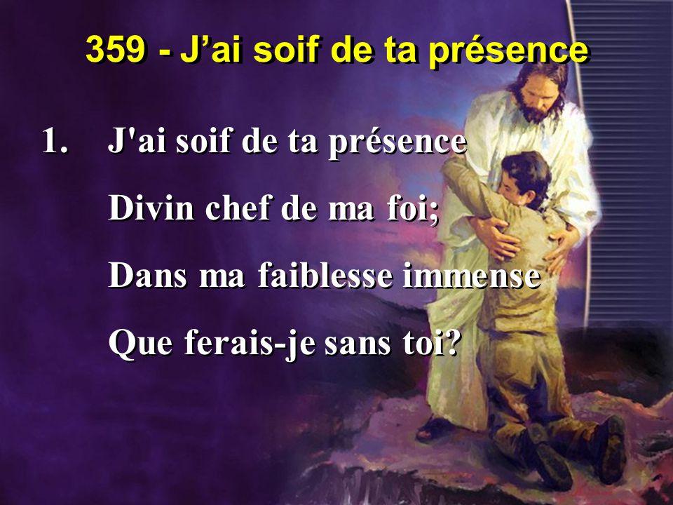 359 - J'ai soif de ta présence 1.J'ai soif de ta présence Divin chef de ma foi; Dans ma faiblesse immense Que ferais-je sans toi? 1.J'ai soif de ta pr