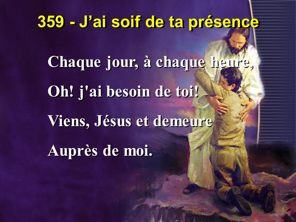 359 - J'ai soif de ta présence Chaque jour, à chaque heure, Oh! j'ai besoin de toi! Viens, Jésus et demeure Auprès de moi. Chaque jour, à chaque heure