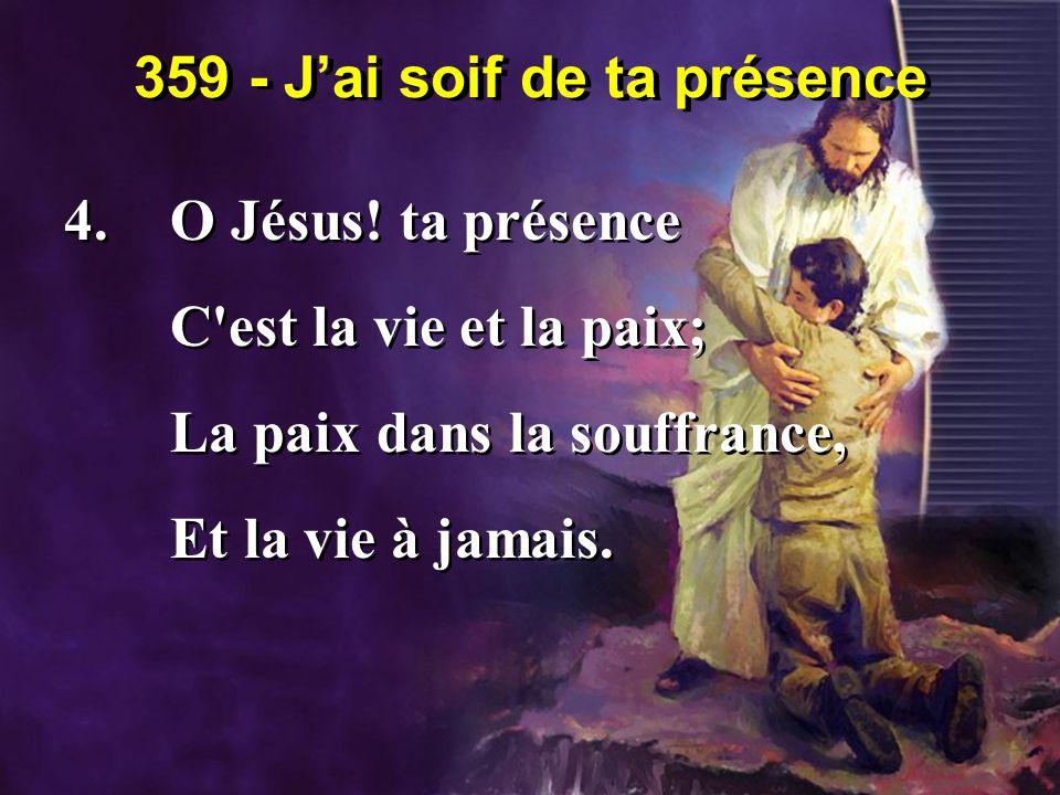 359 - J'ai soif de ta présence 4.O Jésus! ta présence C'est la vie et la paix; La paix dans la souffrance, Et la vie à jamais. 4.O Jésus! ta présence
