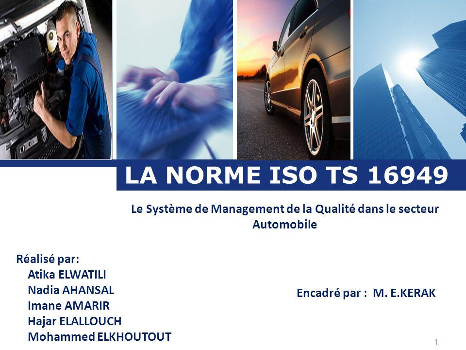 L o g o LA NORME ISO TS 16949 Le Système de Management de la Qualité dans le secteur Automobile Réalisé par: Atika ELWATILI Nadia AHANSAL Imane AMARIR
