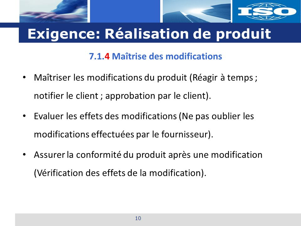 L o g o Exigence: Réalisation de produit 10 7.1.4 Maîtrise des modifications Maîtriser les modifications du produit (Réagir à temps ; notifier le clie