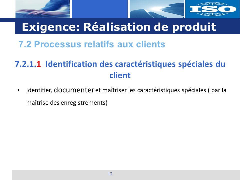 L o g o Exigence: Réalisation de produit 12 7.2.1.1 Identification des caractéristiques spéciales du client Identifier, documenter et maîtriser les caractéristiques spéciales ( par la maîtrise des enregistrements) 7.2 Processus relatifs aux clients