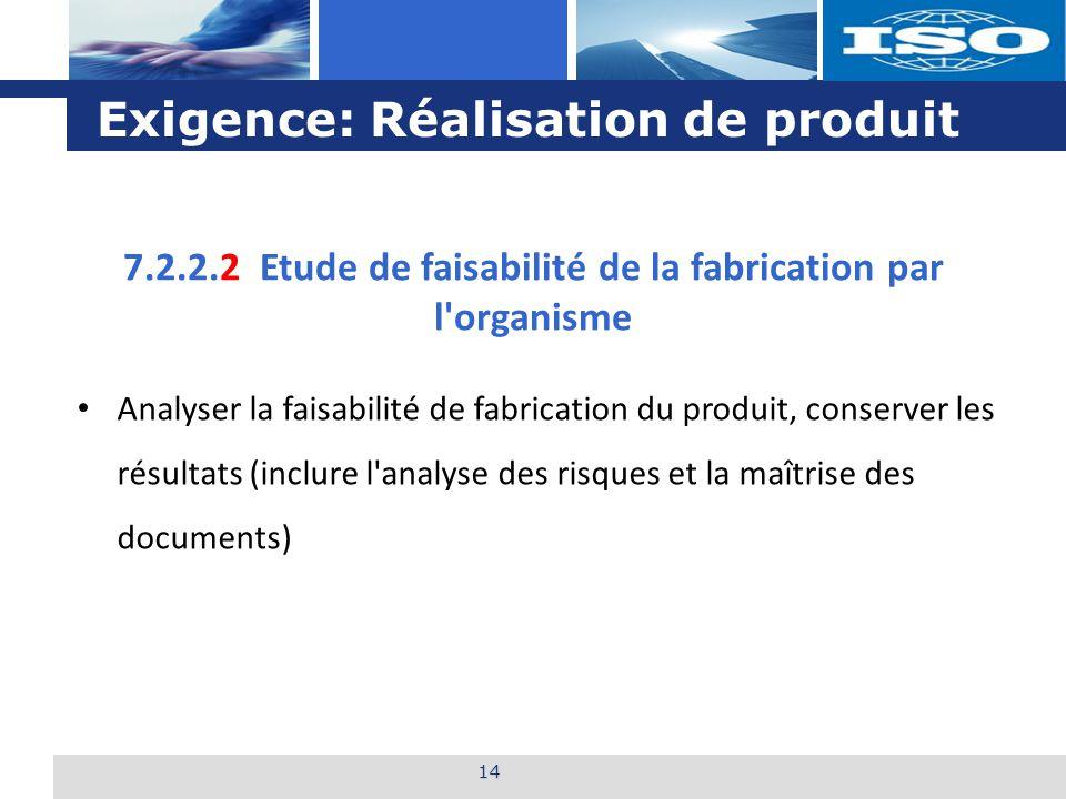L o g o Exigence: Réalisation de produit 14 Analyser la faisabilité de fabrication du produit, conserver les résultats (inclure l analyse des risques et la maîtrise des documents) 7.2.2.2 Etude de faisabilité de la fabrication par l organisme