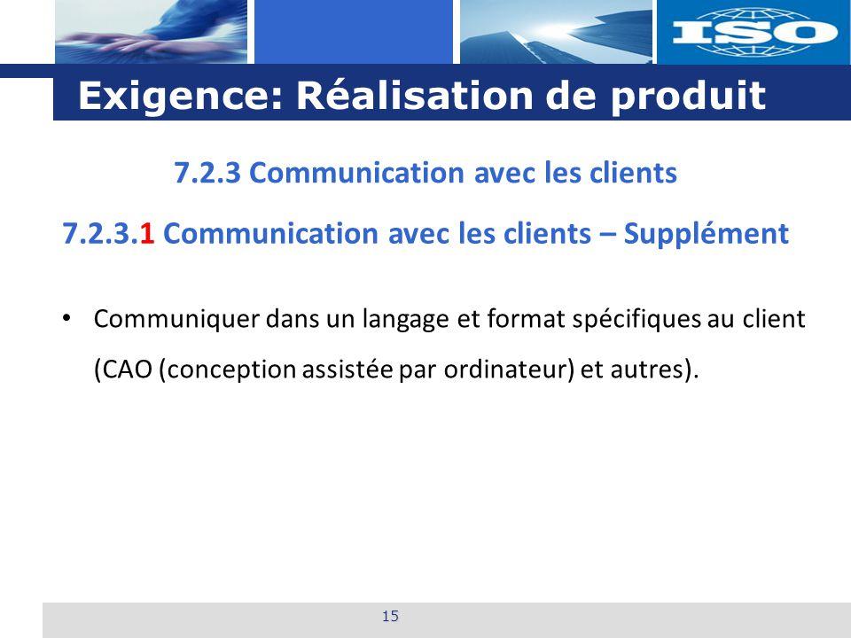 L o g o Exigence: Réalisation de produit 15 7.2.3.1 Communication avec les clients – Supplément Communiquer dans un langage et format spécifiques au client (CAO (conception assistée par ordinateur) et autres).