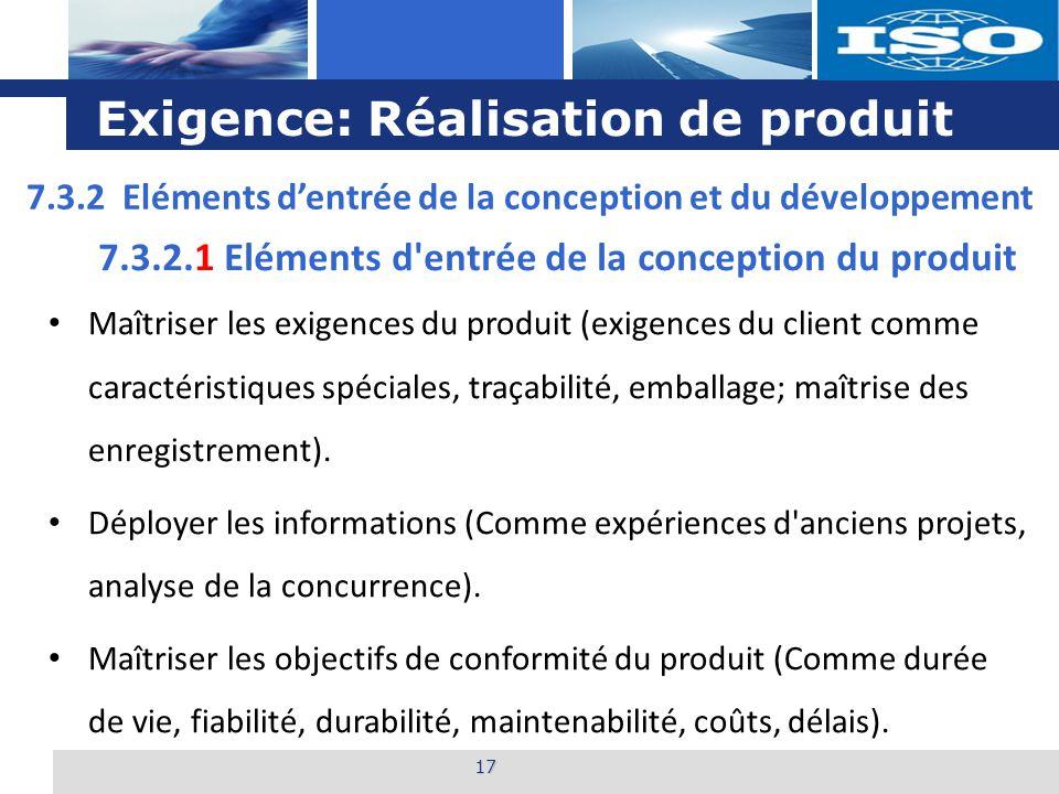 L o g o Exigence: Réalisation de produit 17 7.3.2.1 Eléments d entrée de la conception du produit Maîtriser les exigences du produit (exigences du client comme caractéristiques spéciales, traçabilité, emballage; maîtrise des enregistrement).