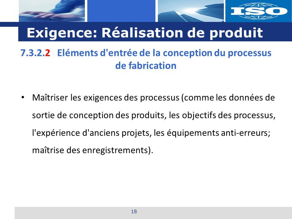L o g o Exigence: Réalisation de produit 18 7.3.2.2 Eléments d entrée de la conception du processus de fabrication Maîtriser les exigences des processus (comme les données de sortie de conception des produits, les objectifs des processus, l expérience d anciens projets, les équipements anti-erreurs; maîtrise des enregistrements).