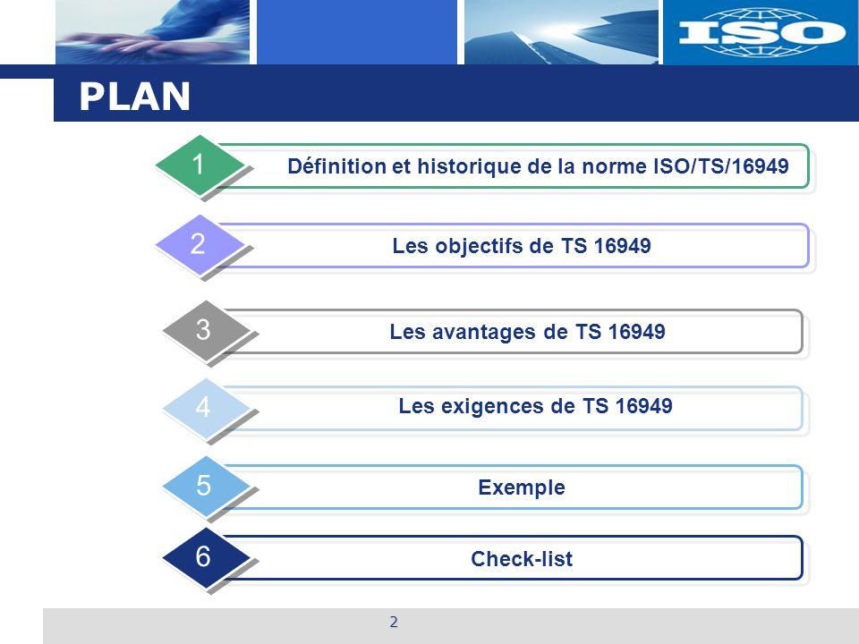 L o g o PLAN Définition et historique de la norme ISO/TS/16949 1 Exemple 5 Les objectifs de TS 16949 2 Les avantages de TS 16949 3 2 4 Les exigences d