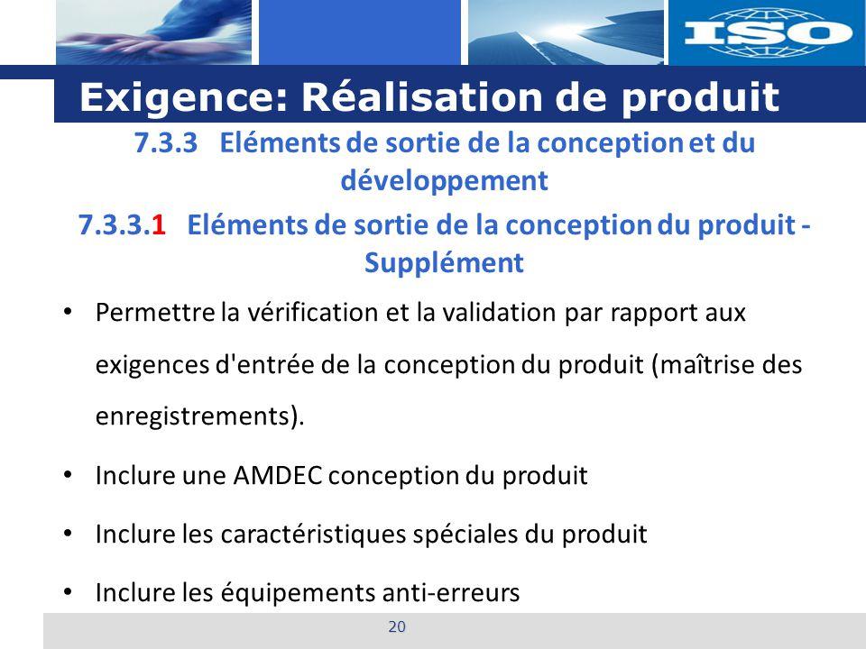 L o g o Exigence: Réalisation de produit 20 7.3.3.1 Eléments de sortie de la conception du produit - Supplément Permettre la vérification et la validation par rapport aux exigences d entrée de la conception du produit (maîtrise des enregistrements).