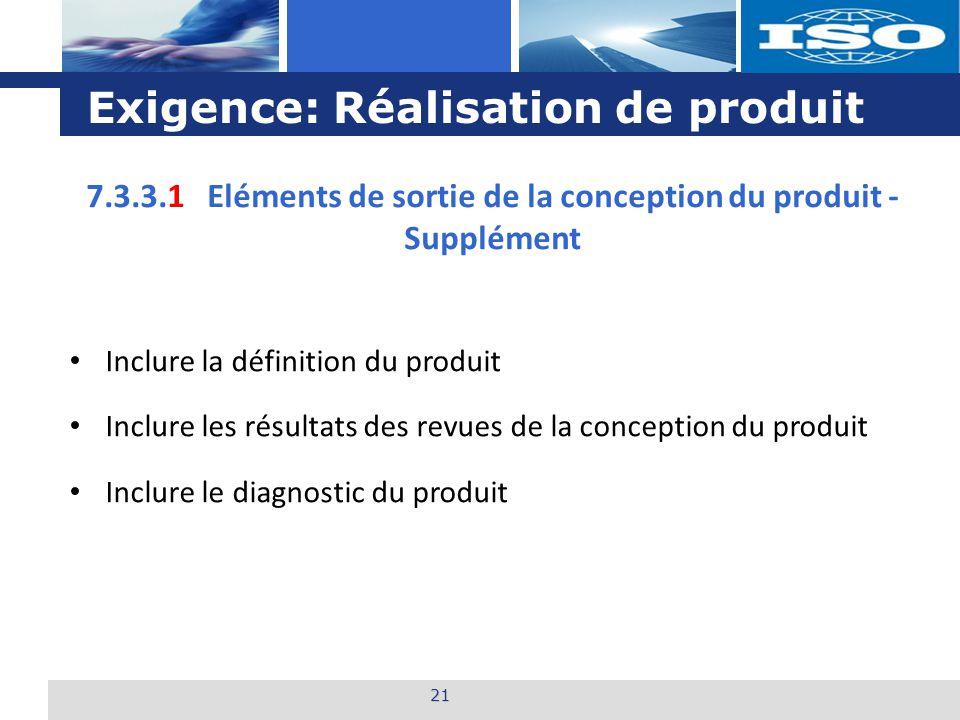 L o g o Exigence: Réalisation de produit 21 7.3.3.1 Eléments de sortie de la conception du produit - Supplément Inclure la définition du produit Inclure les résultats des revues de la conception du produit Inclure le diagnostic du produit