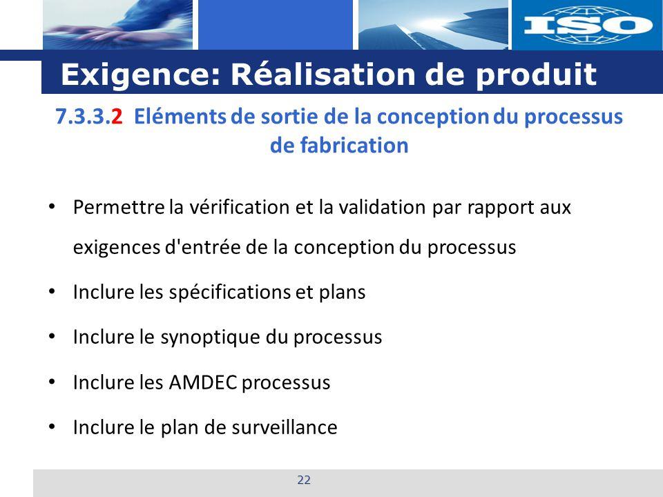 L o g o Exigence: Réalisation de produit 22 7.3.3.2 Eléments de sortie de la conception du processus de fabrication Permettre la vérification et la va