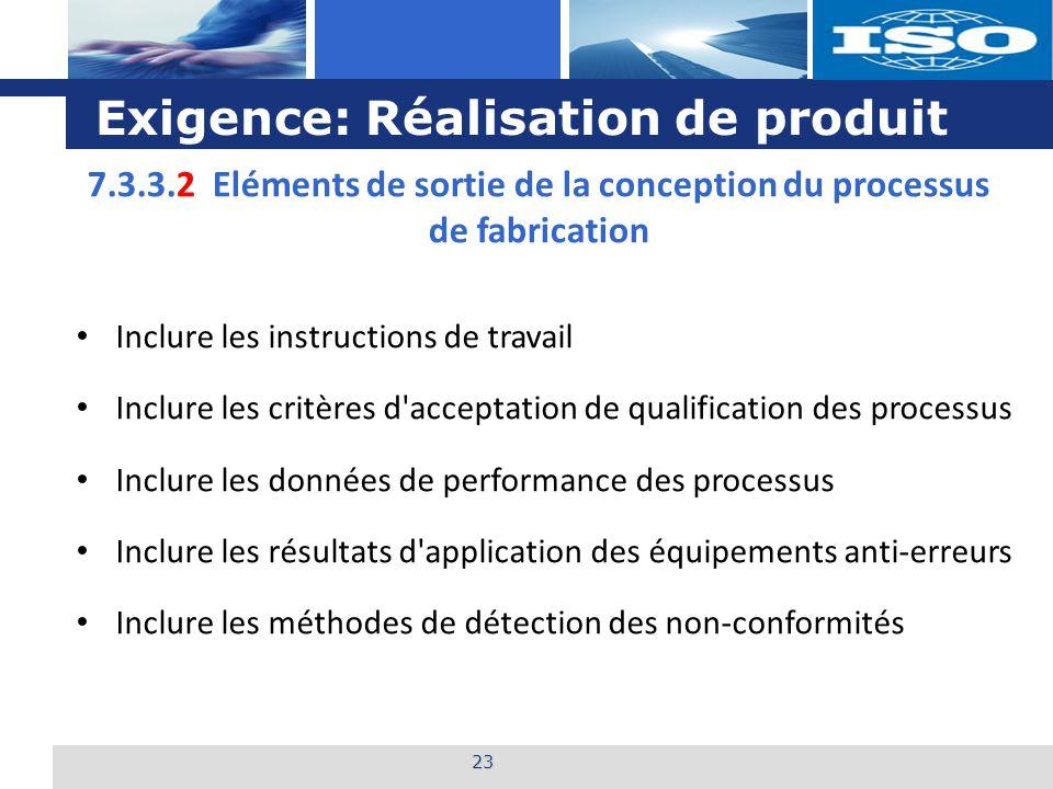 L o g o Exigence: Réalisation de produit 23 7.3.3.2 Eléments de sortie de la conception du processus de fabrication Inclure les instructions de travai