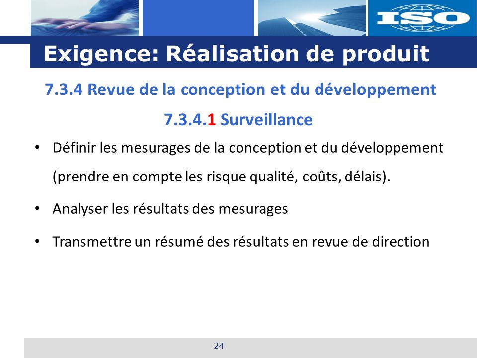 L o g o Exigence: Réalisation de produit 24 7.3.4.1 Surveillance Définir les mesurages de la conception et du développement (prendre en compte les risque qualité, coûts, délais).