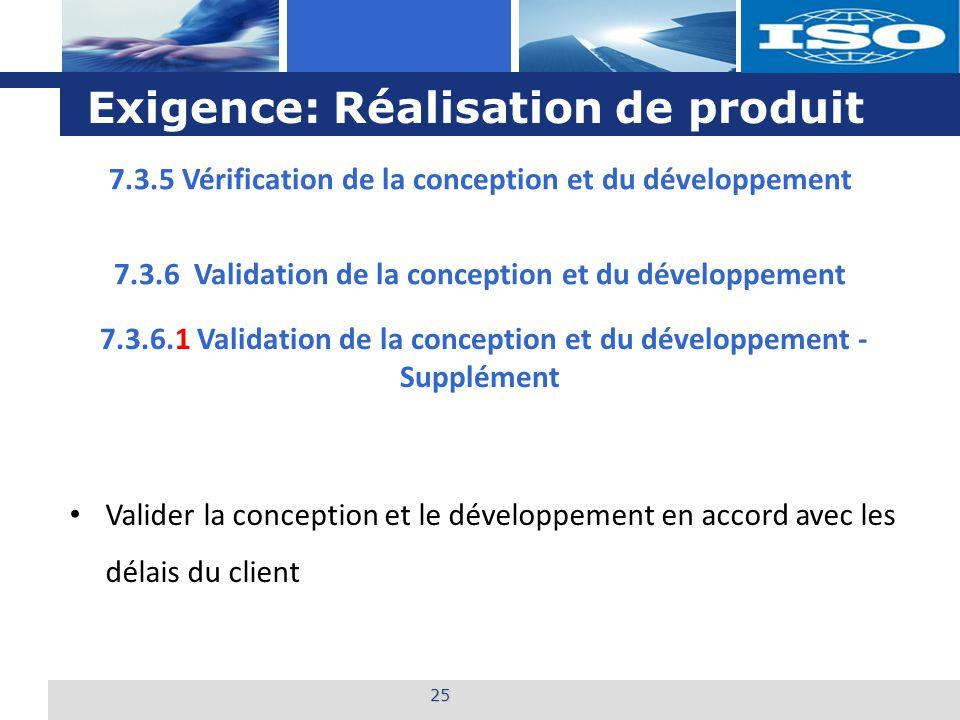 L o g o Exigence: Réalisation de produit 25 7.3.6.1 Validation de la conception et du développement - Supplément Valider la conception et le développement en accord avec les délais du client 7.3.6 Validation de la conception et du développement 7.3.5 Vérification de la conception et du développement