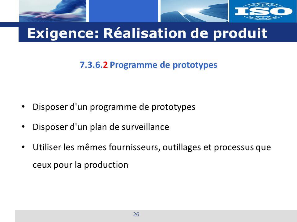 L o g o Exigence: Réalisation de produit 26 7.3.6.2 Programme de prototypes Disposer d un programme de prototypes Disposer d un plan de surveillance Utiliser les mêmes fournisseurs, outillages et processus que ceux pour la production